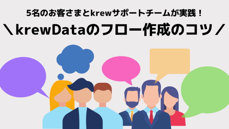 5名のお客さまとkrewカスタマーサポートチームが実践! krewDataのフロー作成のコツ
